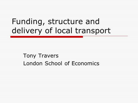 Funding, structure and delivery of local transport Tony Travers London School of Economics.