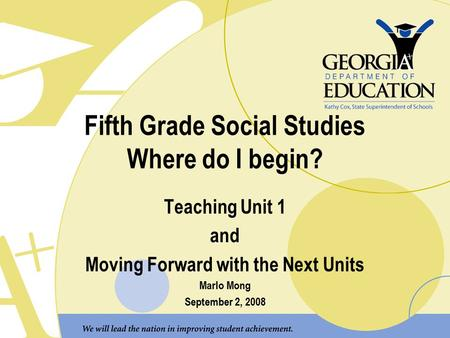 Fifth Grade Social Studies Where do I begin? Teaching Unit 1 and Moving Forward with the Next Units Marlo Mong September 2, 2008.
