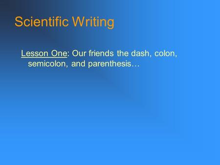 Scientific Writing Lesson One: Our friends the dash, colon, semicolon, and parenthesis…