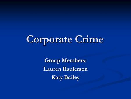 Corporate Crime Group Members: Lauren Raulerson Katy Bailey.