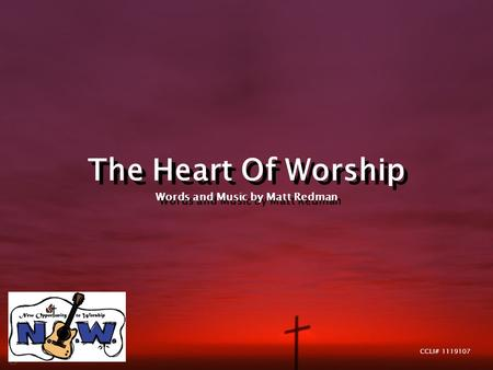 The Heart Of Worship Words and Music by Matt Redman The Heart Of Worship Words and Music by Matt Redman CCLI# 1119107.