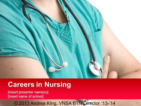 [Insert presenter name(s)] [Insert name of school] Careers in Nursing © 2013 Andrea King, VNSA BTN Director '13-'14.