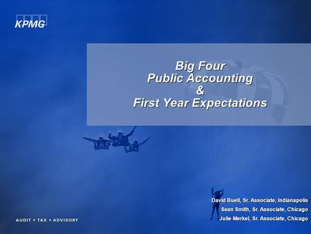 Big Four Public Accounting & First Year Expectations David Buell, Sr. Associate, Indianapolis Sean Smith, Sr. Associate, Chicago Julie Merkel, Sr. Associate,