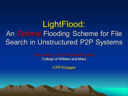 LightFlood: An Optimal Flooding Scheme for File Search in Unstructured P2P Systems Song Jiang, Lei Guo, and Xiaodong Zhang College of William and Mary.