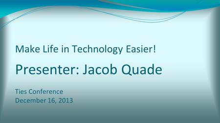 Make Life in Technology Easier! Presenter: Jacob Quade Ties Conference December 16, 2013.