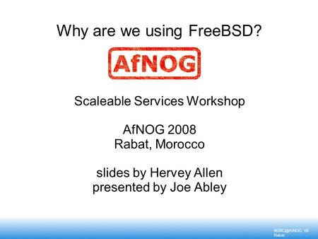 '08 Rabat Why are we using FreeBSD? Scaleable Services Workshop AfNOG 2008 Rabat, Morocco slides by Hervey Allen presented by Joe Abley.