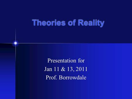 Theories of Reality Presentation for Jan 11 & 13, 2011 Prof. Borrowdale.