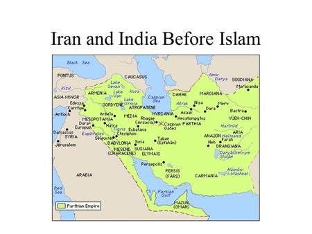Iran and India Before Islam. The Parthian Dynasty (247 BC - 223 AD) Rises in the East of Iran Long, Endless Wars with Rome Zorastrians War with Rome eventually.