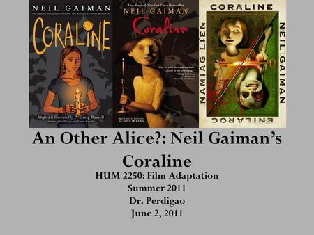 An Other Alice?: Neil Gaiman's Coraline HUM 2250: Film Adaptation Summer 2011 Dr. Perdigao June 2, 2011.
