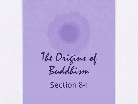 The Origins of Buddhism Section 8-1. Standards H-SS 6.5.5 Know the life and moral teaching of the Buddha and how Buddhism spread in India, Ceylon, and.