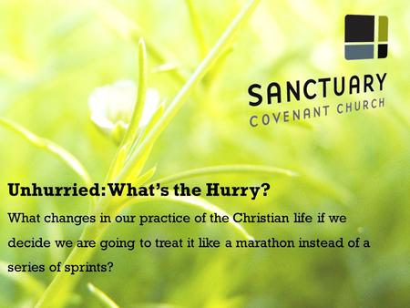 Unhurried: What's the Hurry? What changes in our practice of the Christian life if we decide we are going to treat it like a marathon instead of a series.