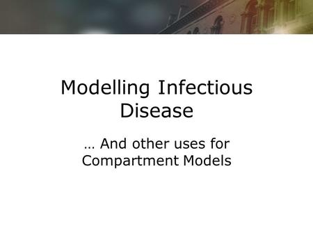 Modelling Infectious Disease … And other uses for Compartment Models.