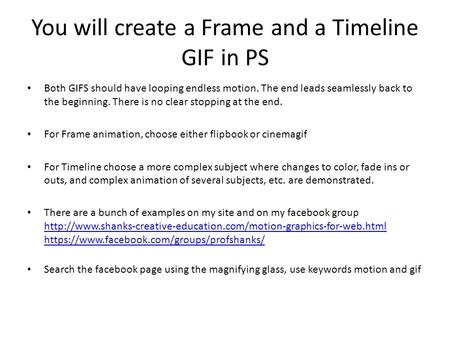 You will create a Frame and a Timeline GIF in PS Both GIFS should have looping endless motion. The end leads seamlessly back to the beginning. There is.
