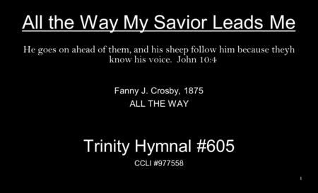 All the Way My Savior Leads Me He goes on ahead of them, and his sheep follow him because theyh know his voice. John 10:4 Fanny J. Crosby, 1875 ALL THE.