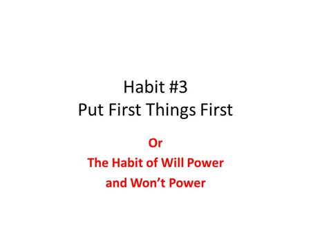 Habit #3 Put First Things First Or The Habit of Will Power and Won't Power.