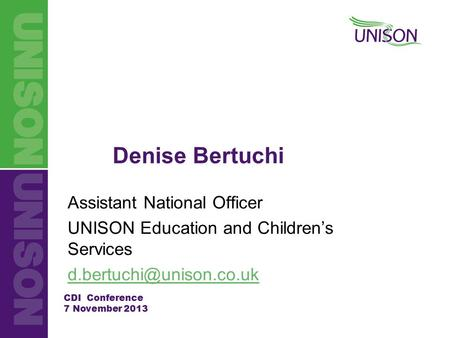 CDI Conference 7 November 2013 Denise Bertuchi Assistant National Officer UNISON Education and Children's Services