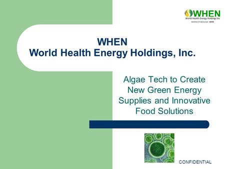WHEN World Health Energy Holdings, Inc. Algae Tech to Create New Green Energy Supplies and Innovative Food Solutions CONFIDENTIAL.
