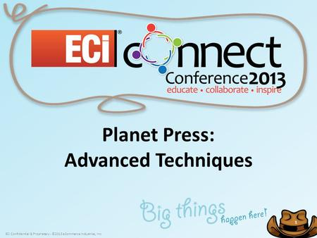 ECi Confidential & Proprietary - ©2013 eCommerce Industries, Inc. 1 1 Planet Press: Advanced Techniques.
