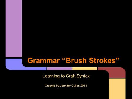 "Grammar ""Brush Strokes"" Learning to Craft Syntax Created by Jennifer Cullen 2014."