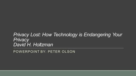 Privacy Lost: How Technology is Endangering Your Privacy David H. Holtzman POWERPOINT BY: PETER OLSON.