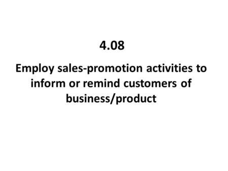 4.08 Employ sales-promotion activities to inform or remind customers of business/product.