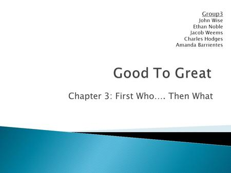 Chapter 3: First Who…. Then What Group3 John Wise Ethan Noble Jacob Weems Charles Hodges Amanda Barrientes.