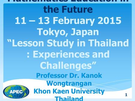"APEC – TSUKUBA International Conference on Mathematics Education in the Future 11 – 13 February 2015 Tokyo, Japan ""Lesson Study in Thailand : Experiences."
