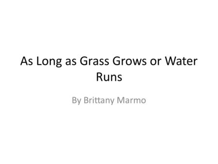 As Long as Grass Grows or Water Runs By Brittany Marmo.