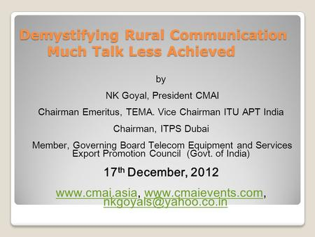 Demystifying Rural Communication Much Talk Less Achieved by NK Goyal, President CMAI Chairman Emeritus, TEMA. Vice Chairman ITU APT India Chairman, ITPS.