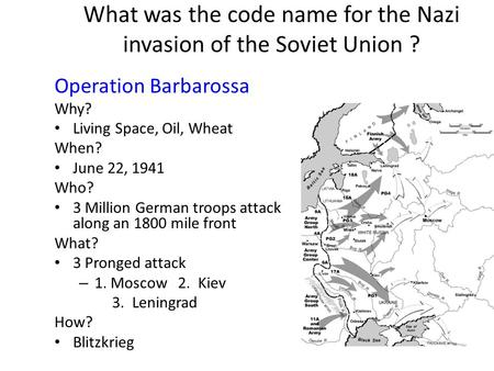 What was the code name for the Nazi invasion of the Soviet Union ? Operation Barbarossa Why? Living Space, Oil, Wheat When? June 22, 1941 Who? 3 Million.