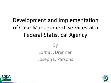 Development and Implementation of Case Management Services at a Federal Statistical Agency By Lorna J. Drennen Joseph L. Parsons.