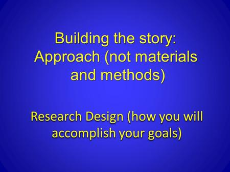 Research Design (how you will accomplish your goals) Building the story: Approach (not materials and methods)