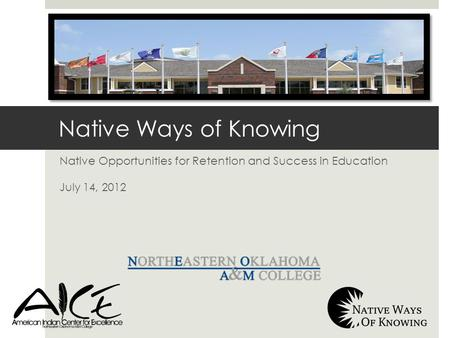 Native Opportunities for Retention and Success in Education July 14, 2012 Native Ways of Knowing.