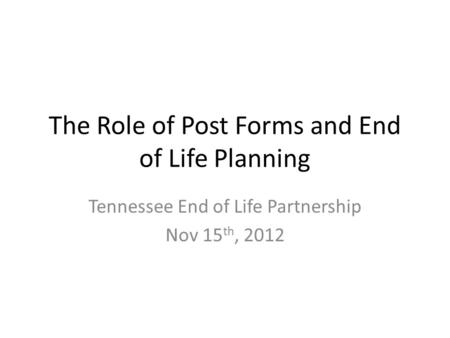 The Role of Post Forms and End of Life Planning Tennessee End of Life Partnership Nov 15 th, 2012.