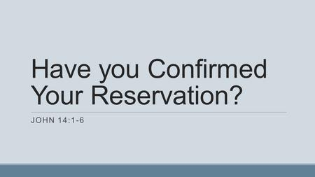Have you Confirmed Your Reservation? JOHN 14:1-6.