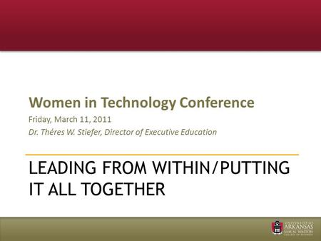 LEADING FROM WITHIN/PUTTING IT ALL TOGETHER Women in Technology Conference Friday, March 11, 2011 Dr. Théres W. Stiefer, Director of Executive Education.