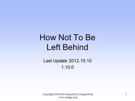 How Not To Be Left Behind Last Update 2012.10.10 1.10.0 Copyright 2000-2011 Kenneth M. Chipps Ph.D. www.chipps.com 1.