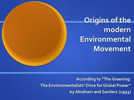 "Origins of the modern Environmental Movement According to ""The <strong>Greening</strong>: The Environmentalists' Drive for Global Power"" by Abraham and Sanders (1993)"