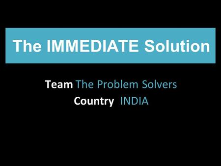 The IMMEDIATE Solution Team The Problem Solvers Country INDIA.