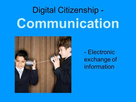Digital Citizenship - Communication - Electronic exchange of information.