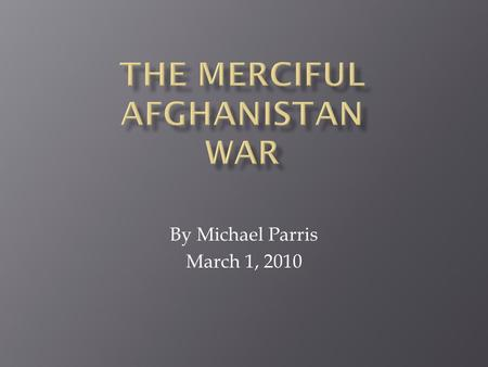 By Michael Parris March 1, 2010.  The endless war against the merciless Afghanistan must end.  Is our security good enough to keep America safe.  Should.