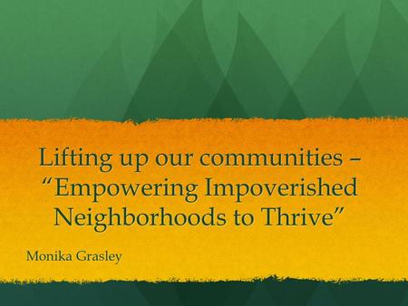 "Lifting up our communities – ""Empowering Impoverished Neighborhoods to Thrive"" Monika Grasley."