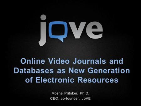 Online Video Journals and Databases as New Generation of Electronic Resources Moshe Pritsker, Ph.D. CEO, co-founder, JoVE.