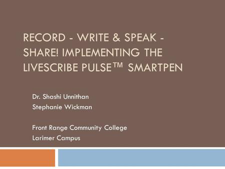 RECORD - WRITE & SPEAK - SHARE! IMPLEMENTING THE LIVESCRIBE PULSE™ SMARTPEN Dr. Shashi Unnithan Stephanie Wickman Front Range Community College Larimer.