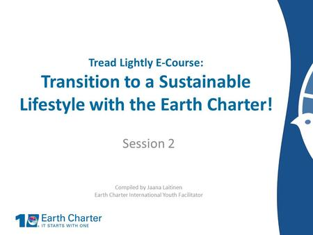 Tread Lightly E-Course: Transition to a Sustainable Lifestyle with the Earth Charter! Session 2 Compiled by Jaana Laitinen Earth Charter International.