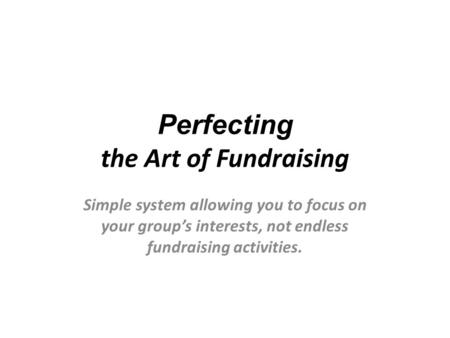 Perfecting the Art of Fundraising Simple system allowing you to focus on your group's interests, not endless fundraising activities.