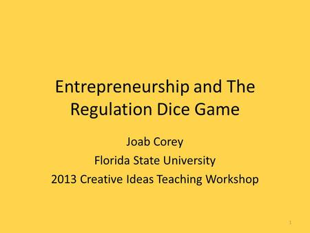 Entrepreneurship and The Regulation Dice Game Joab Corey Florida State University 2013 Creative Ideas Teaching Workshop 1.