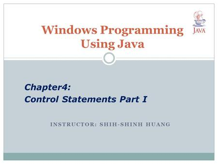 INSTRUCTOR: SHIH-SHINH HUANG Windows Programming Using Java Chapter4: Control Statements Part I.