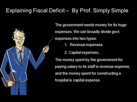 Explaining Fiscal Deficit – By Prof. Simply Simple The government needs money for its huge expenses. We can broadly divide govt. expenses into two types: