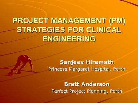 PROJECT MANAGEMENT (PM) STRATEGIES FOR CLINICAL ENGINEERING Sanjeev Hiremath Princess Margaret Hospital, Perth Brett Anderson Perfect Project Planning,